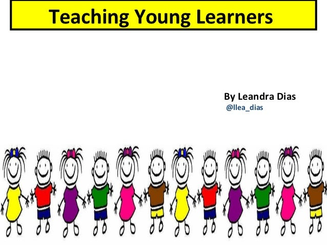 Teaching Young Learners                 By Leandra Dias                  @llea_dias