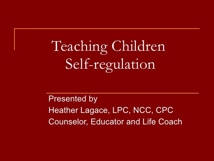Teaching Children  Self-regulation Presented by Heather Lagace, LPC, NCC, CPC Counselor, Educator and Life Coach