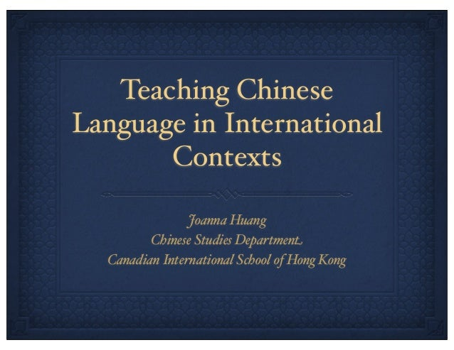 Teaching Chinese Language in International Contexts Joanna Huang Chinese Studies Department Canadian International School ...