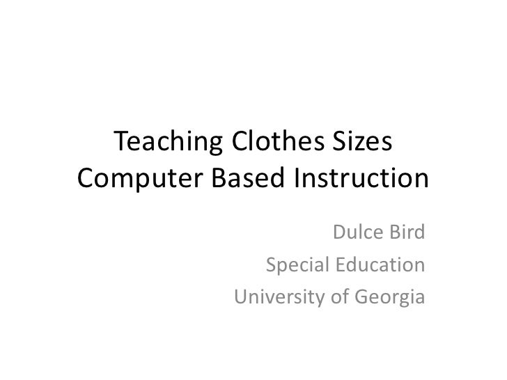 Teaching Clothes SizesComputer Based Instruction<br />Dulce Bird<br />Special Education<br />University of Georgia<br />