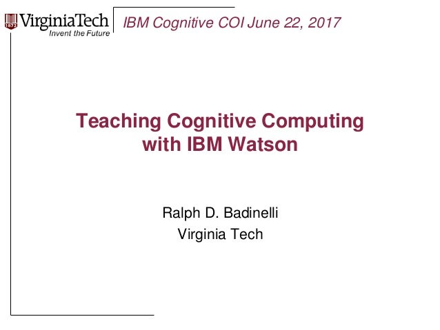 IBM Cognitive COI June 22, 2017 Teaching Cognitive Computing with IBM Watson Ralph D. Badinelli Virginia Tech