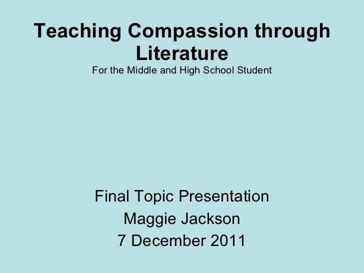 Teaching Compassion through Literature For the Middle and High School Student Final Topic Presentation Maggie Jackson 7 De...