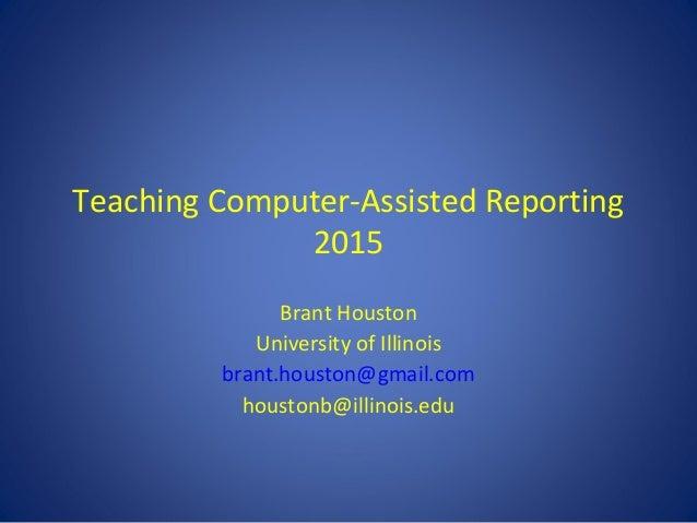 Teaching Computer-Assisted Reporting 2015 Brant Houston University of Illinois brant.houston@gmail.com houstonb@illinois.e...