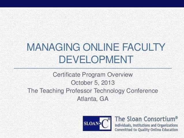 MANAGING ONLINE FACULTY DEVELOPMENT Certificate Program Overview October 5, 2013 The Teaching Professor Technology Confere...
