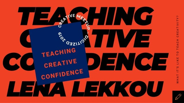 TEACHING CREATIVE CONFIDENCE LENA LEKKOU WHATIT'SLIKETOTEACHCREATIVITY?