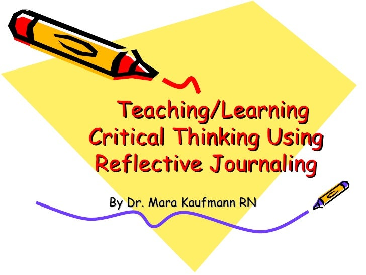 Teaching/Learning Critical Thinking Using Reflective Journaling By Dr. Mara Kaufmann RN