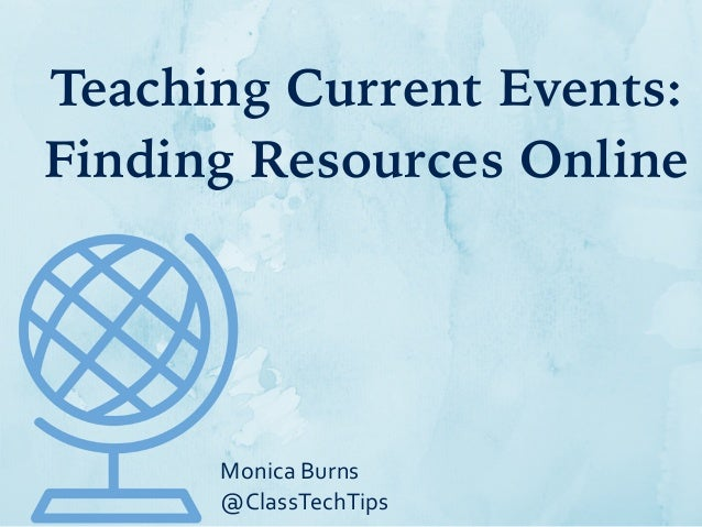 Teaching Current Events: Finding Resources Online Monica  Burns   @ClassTechTips