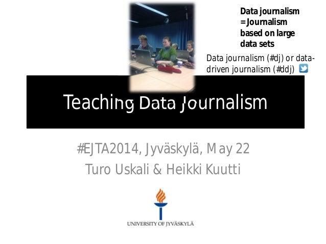 Teaching Data Journalism #EJTA2014, Jyväskylä, May 22 Turo Uskali & Heikki Kuutti Data journalism = Journalism based on la...
