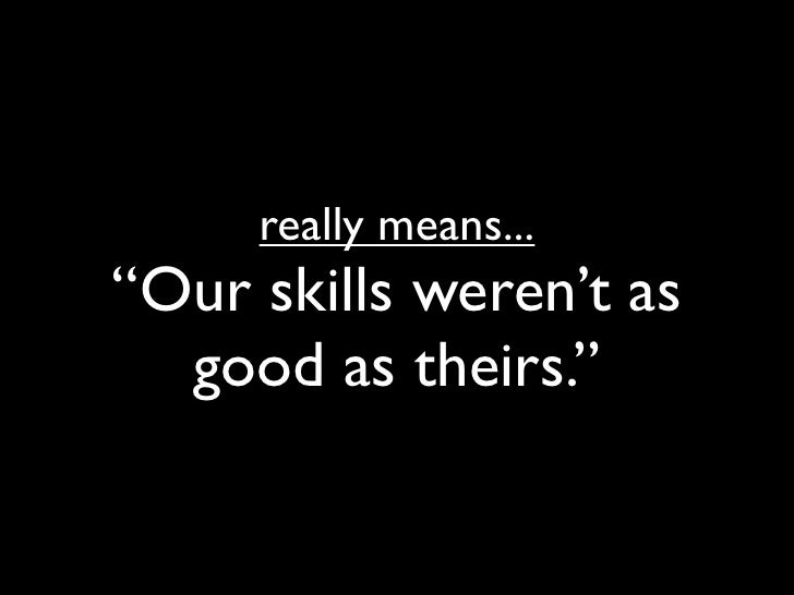 """really means... """"Our skills weren't as   good as theirs."""""""