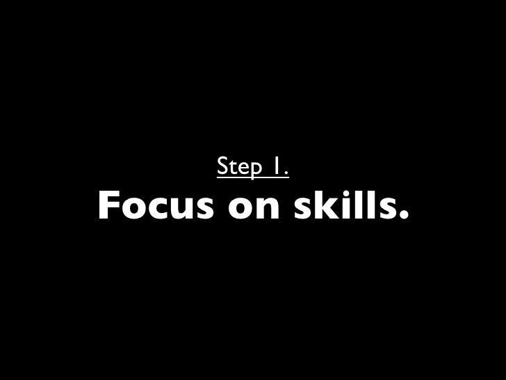 Step 1. Focus on skills.