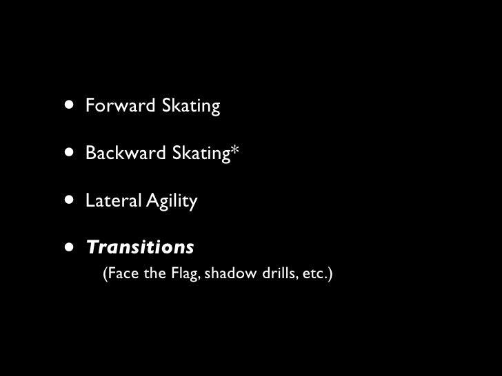 • Forward Skating • Backward Skating* • Lateral Agility • Transitions     (Face the Flag, shadow drills, etc.)