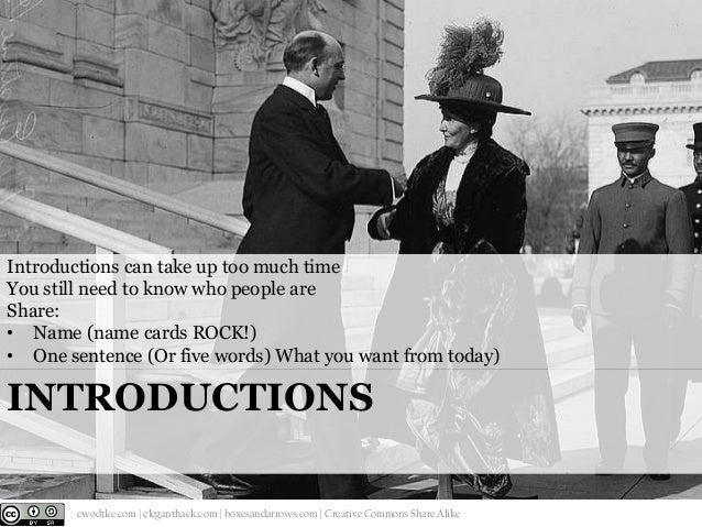 Introductions can take up too much time You still need to know who people are Share: • Name (name cards ROCK!) • One sente...