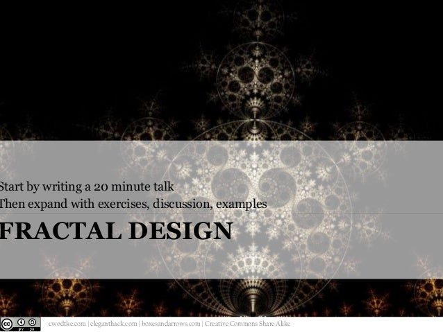 Start by writing a 20 minute talk Then expand with exercises, discussion, examples  FRACTAL DESIGN  @cwodtke    cwodtke.co...
