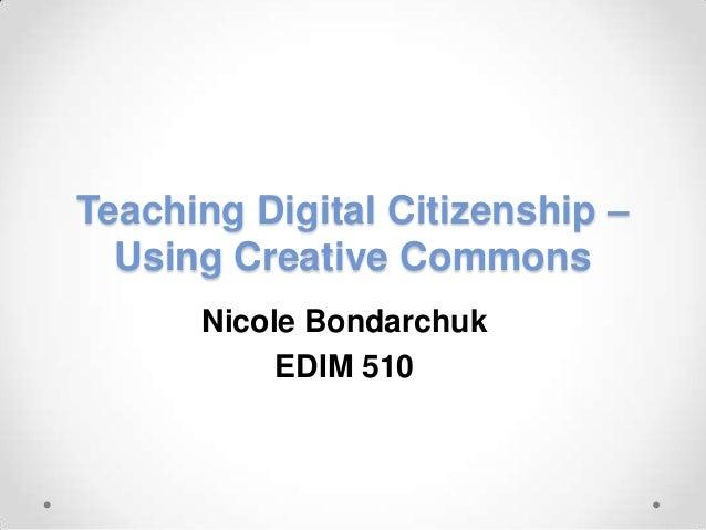 Teaching Digital Citizenship – Using Creative Commons Nicole Bondarchuk EDIM 510