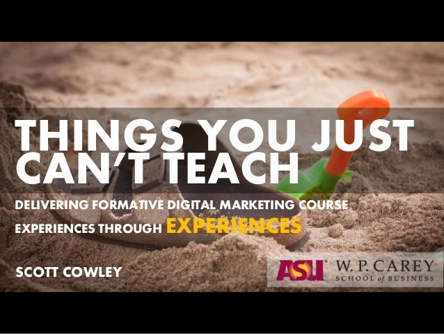DELIVERING FORMATIVE DIGITAL MARKETING COURSE EXPERIENCES THROUGH EXPERIENCES SCOTT COWLEY THINGS YOU JUST CAN'T TEACH