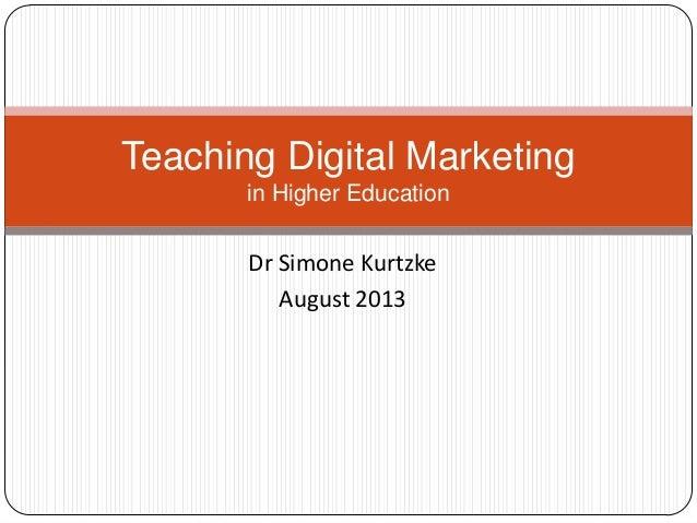 Dr Simone Kurtzke August 2013 Teaching Digital Marketing in Higher Education