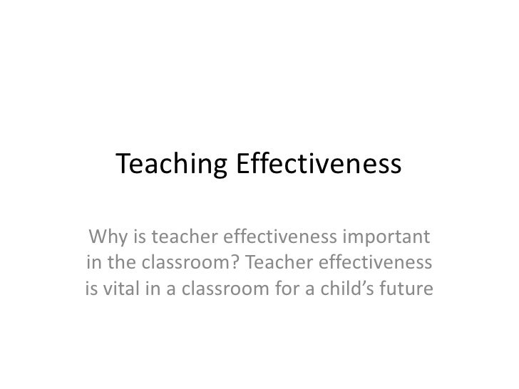 Teaching Effectiveness<br />Why is teacher effectiveness important in the classroom? Teacher effectiveness is vital in a c...