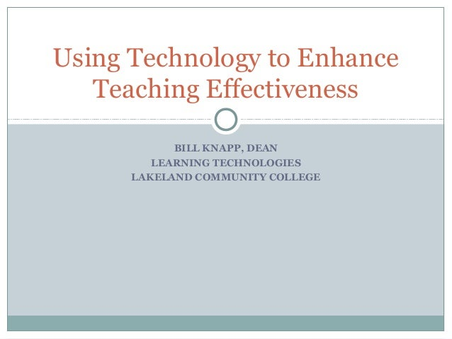 BILL KNAPP, DEAN LEARNING TECHNOLOGIES LAKELAND COMMUNITY COLLEGE Using Technology to Enhance Teaching Effectiveness
