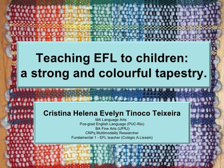 Teaching EFL to children:a strong and colourful tapestry.   Cristina Helena Evelyn Tinoco Teixeira                       M...