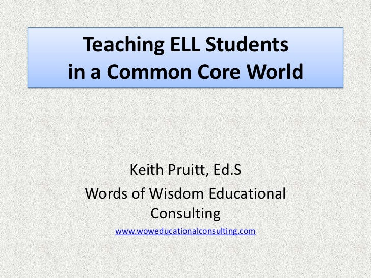 Teaching ELL Studentsin a Common Core World      Keith Pruitt, Ed.S Words of Wisdom Educational          Consulting     ww...