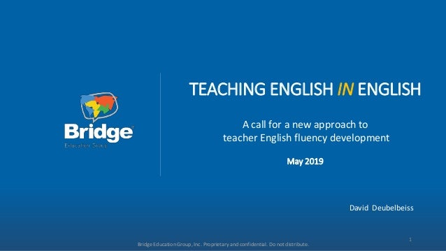TEACHING ENGLISH IN ENGLISH A call for a new approach to teacher English fluency development May 2019 Bridge Education Gro...
