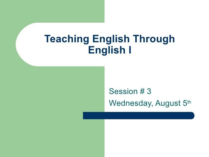 Teaching English Through English I Session # 3 Wednesday, August 5 th