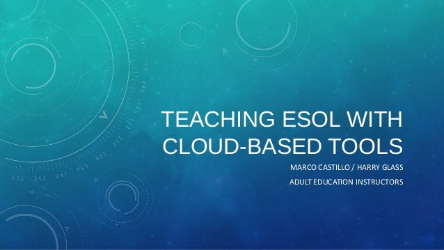 TEACHING ESOL WITH CLOUD-BASED TOOLS MARCO CASTILLO / HARRY GLASS ADULT EDUCATION INSTRUCTORS