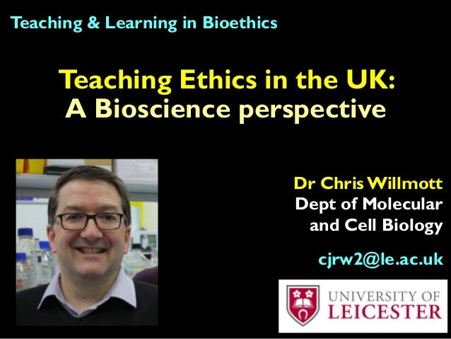 Teaching Ethics in the UK: A Bioscience perspective Teaching & Learning in Bioethics Dr Chris Willmott Dept of Molecular a...