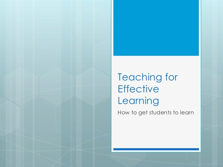 Teaching for Effective Learning<br />How to get students to learn<br />