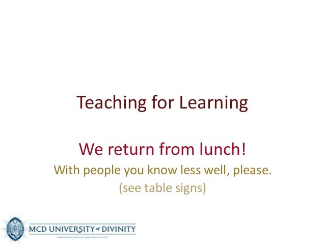 Teaching for Learning We return from lunch! With people you know less well, please. (see table signs)