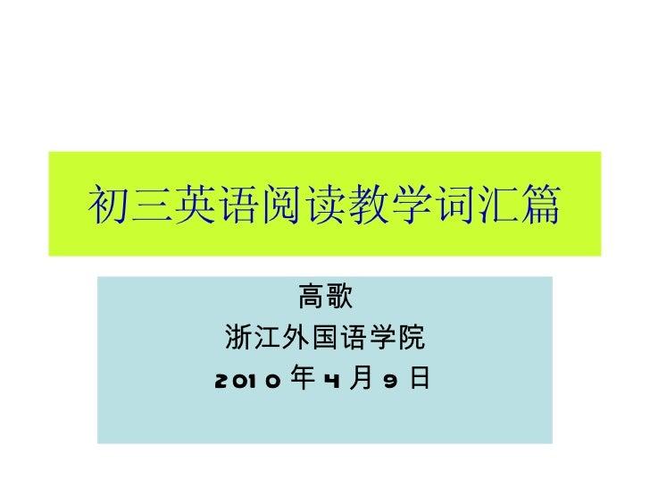 初三英语阅读教学词汇篇 高歌 浙江外国语学院 2010 年 4 月 9 日