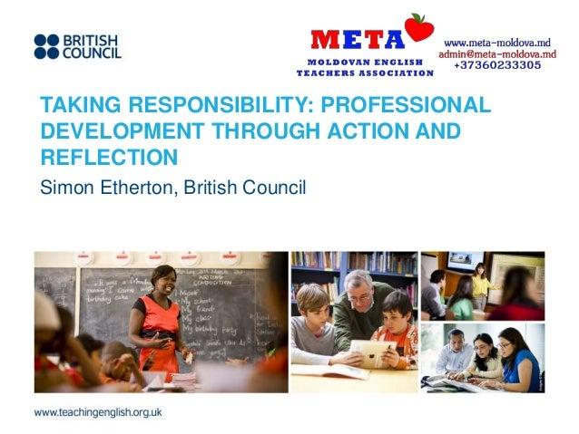 TAKING RESPONSIBILITY: PROFESSIONAL DEVELOPMENT THROUGH ACTION AND REFLECTION Simon Etherton, British Council
