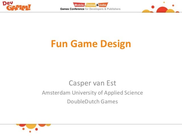 Fun Game Design  Casper van Est Amsterdam University of Applied Science DoubleDutch Games