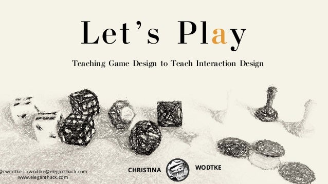 Teaching Game Design to Teach Interaction Design Let's Play @cwodtke | cwodtke@eleganthack.com www.eleganthack.com CHRISTI...
