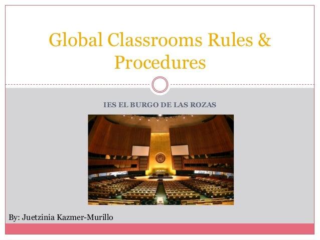 IES EL BURGO DE LAS ROZAS Global Classrooms Rules & Procedures By: Juetzinia Kazmer-Murillo