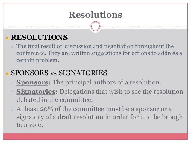 Resolutions ● RESOLUTIONS ○ The final result of discussion and negotiation throughout the conference. They are written sug...