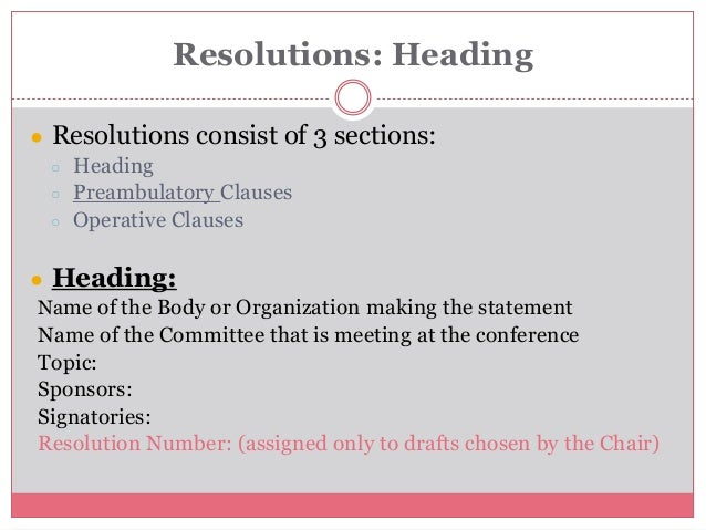 Resolutions: Heading ● Resolutions consist of 3 sections: ○ Heading ○ Preambulatory Clauses ○ Operative Clauses ● Heading:...