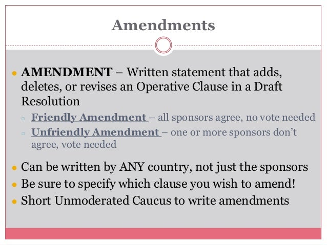Amendments ● AMENDMENT – Written statement that adds, deletes, or revises an Operative Clause in a Draft Resolution ○ Frie...