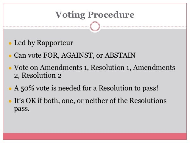 Voting Procedure ● Led by Rapporteur ● Can vote FOR, AGAINST, or ABSTAIN ● Vote on Amendments 1, Resolution 1, Amendments ...