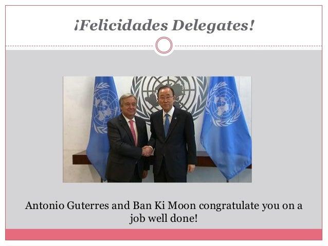 ¡Felicidades Delegates! Antonio Guterres and Ban Ki Moon congratulate you on a job well done!