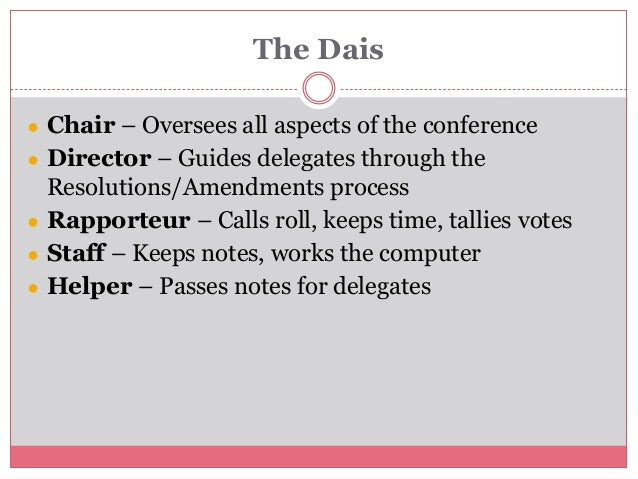The Dais ● Chair – Oversees all aspects of the conference ● Director – Guides delegates through the Resolutions/Amendments...