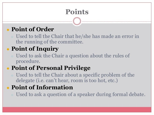 Points ● Point of Order ○ Used to tell the Chair that he/she has made an error in the running of the committee. ● Point of...