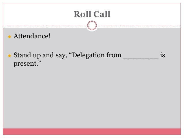 """Roll Call ● Attendance! ● Stand up and say, """"Delegation from ________ is present."""""""