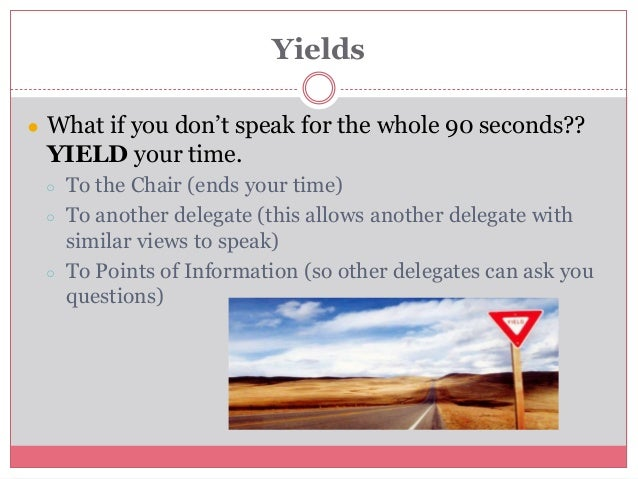 Yields ● What if you don't speak for the whole 90 seconds?? YIELD your time. ○ To the Chair (ends your time) ○ To another ...
