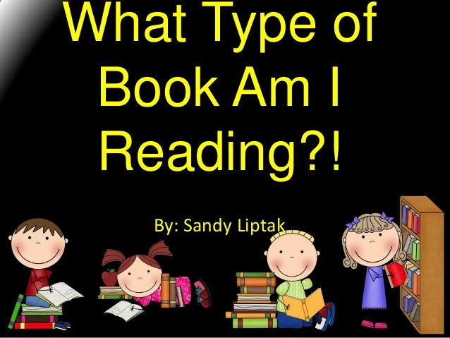 What Type of Book Am I Reading?! By: Sandy Liptak