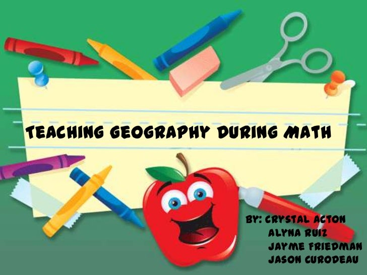 Teaching Geography During Math                     By: Crystal Acton                          Alyna Ruiz                  ...
