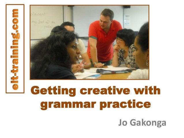 Getting creative with grammar practice Jo Gakonga
