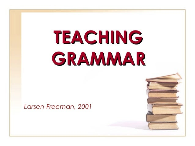 TEACHINGTEACHING GRAMMARGRAMMAR Larsen-Freeman, 2001