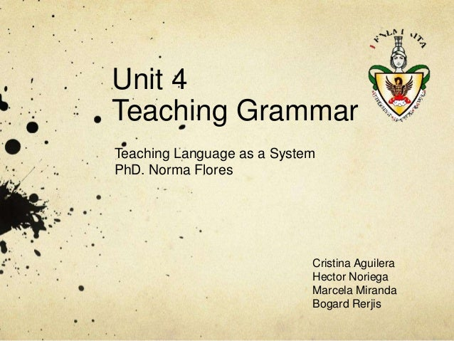 Unit 4 Teaching Grammar Teaching Language as a System PhD. Norma Flores  Cristina Aguilera Hector Noriega Marcela Miranda ...