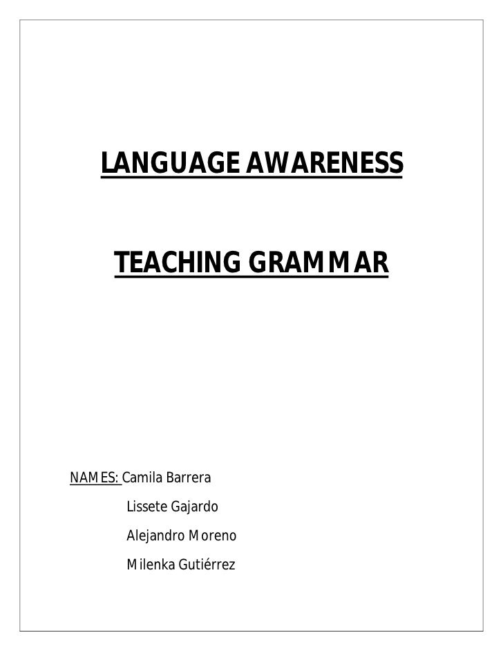 LANGUAGE AWARENESS      TEACHING GRAMMARNAMES: Camila Barrera        Lissete Gajardo        Alejandro Moreno        Milenk...
